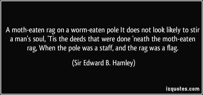 quote-a-moth-eaten-rag-on-a-worm-eaten-pole-it-does-not-look-likely-to-stir-a-man-s-soul-tis-the-deeds-sir-edward-b-hamley-290142